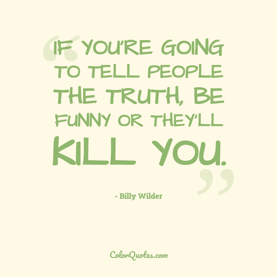 If you're going to tell people the truth, be funny or they'll kill you.