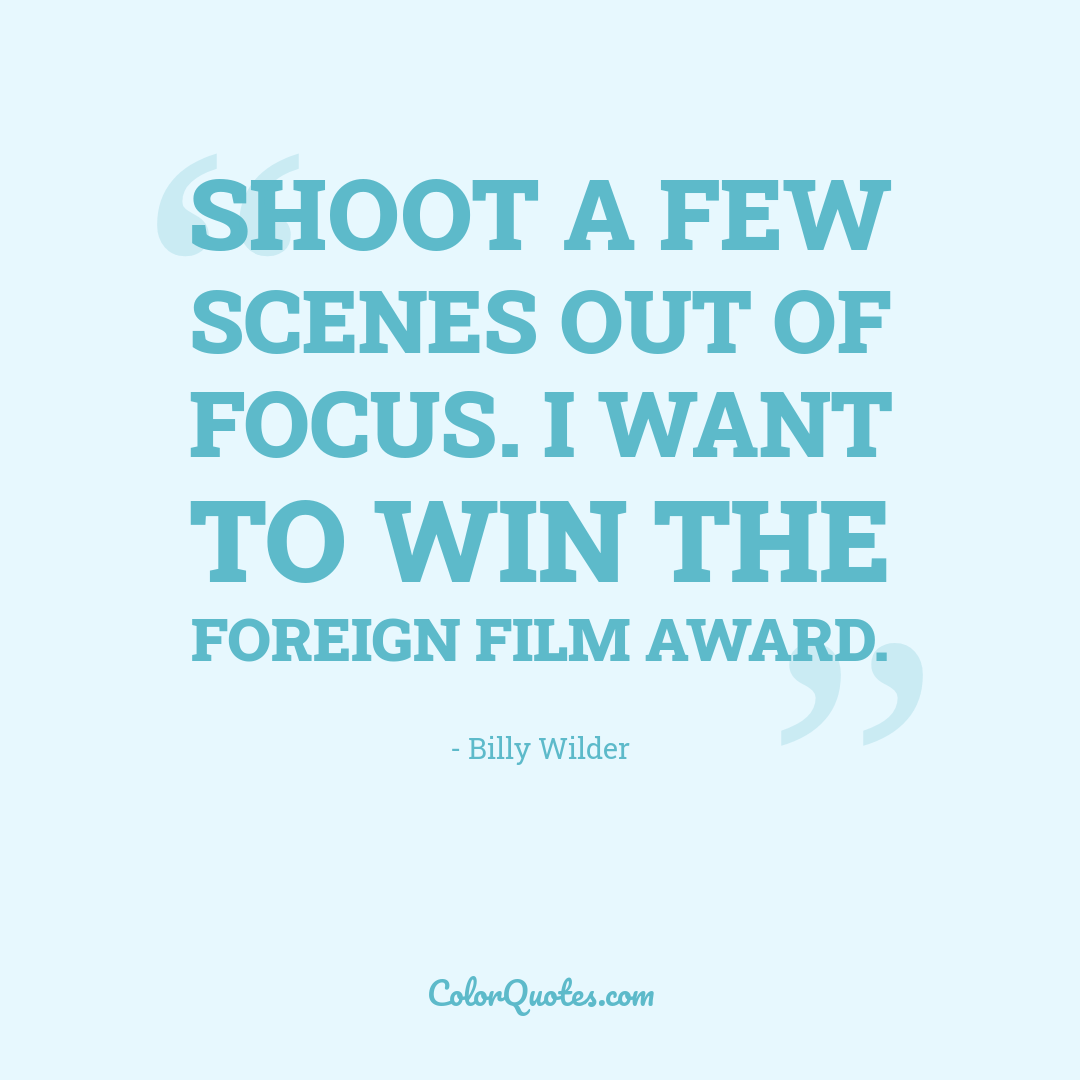 Shoot a few scenes out of focus. I want to win the foreign film award.