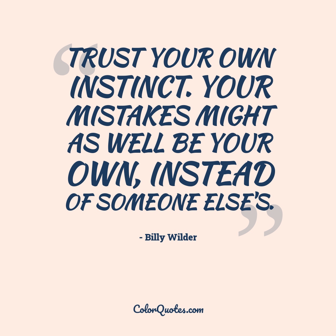 Trust your own instinct. Your mistakes might as well be your own, instead of someone else's.