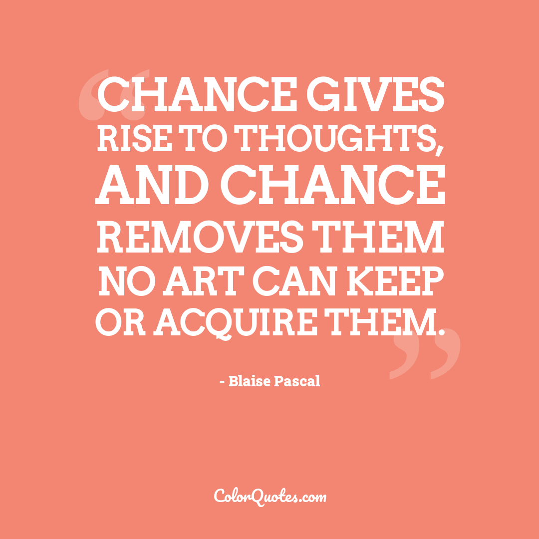 Chance gives rise to thoughts, and chance removes them no art can keep or acquire them.