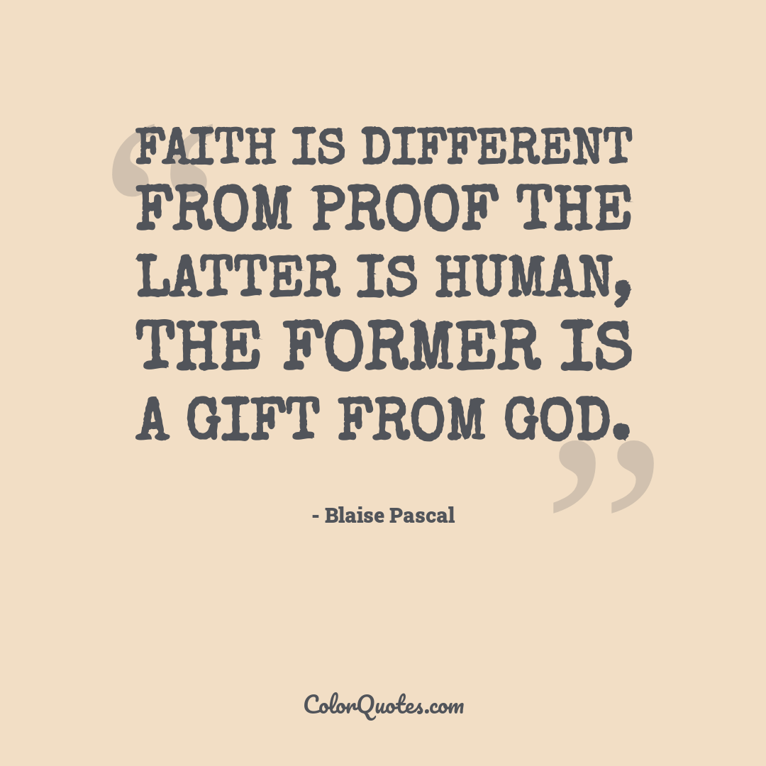 Faith is different from proof the latter is human, the former is a Gift from God.