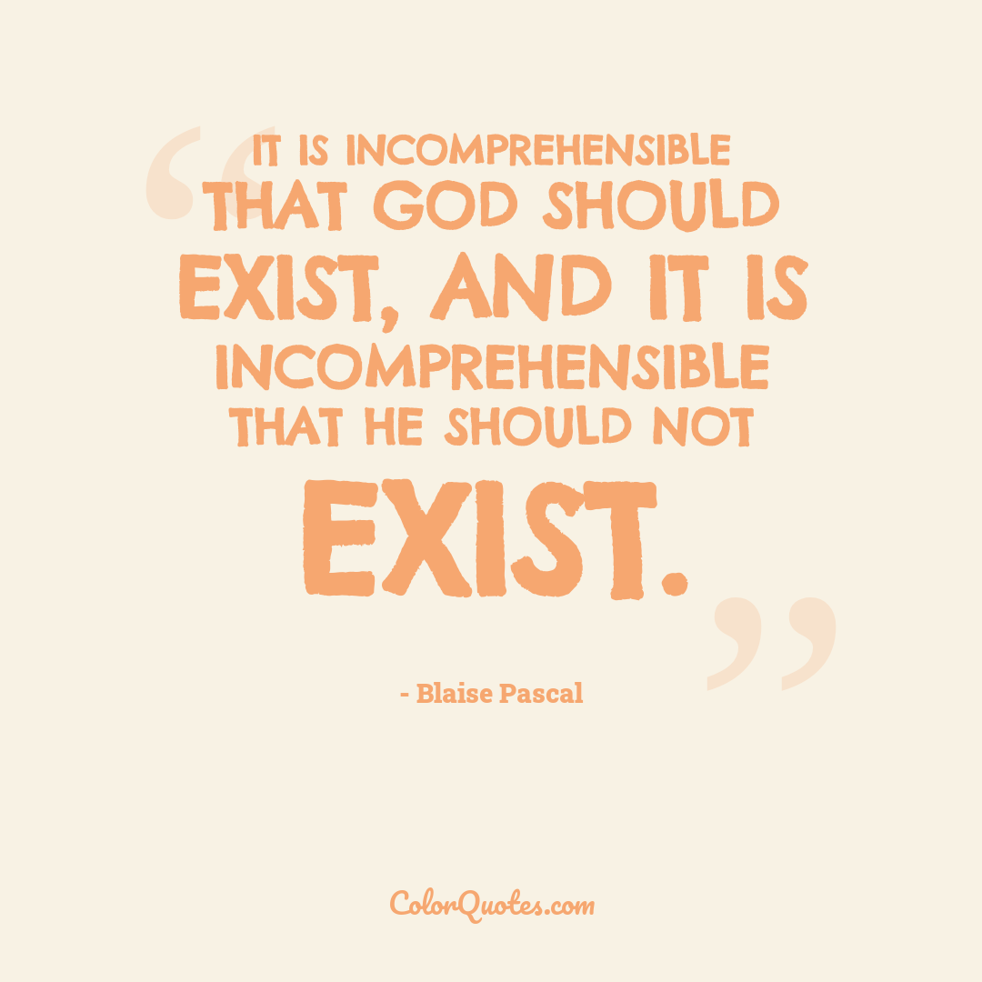 It is incomprehensible that God should exist, and it is incomprehensible that he should not exist.