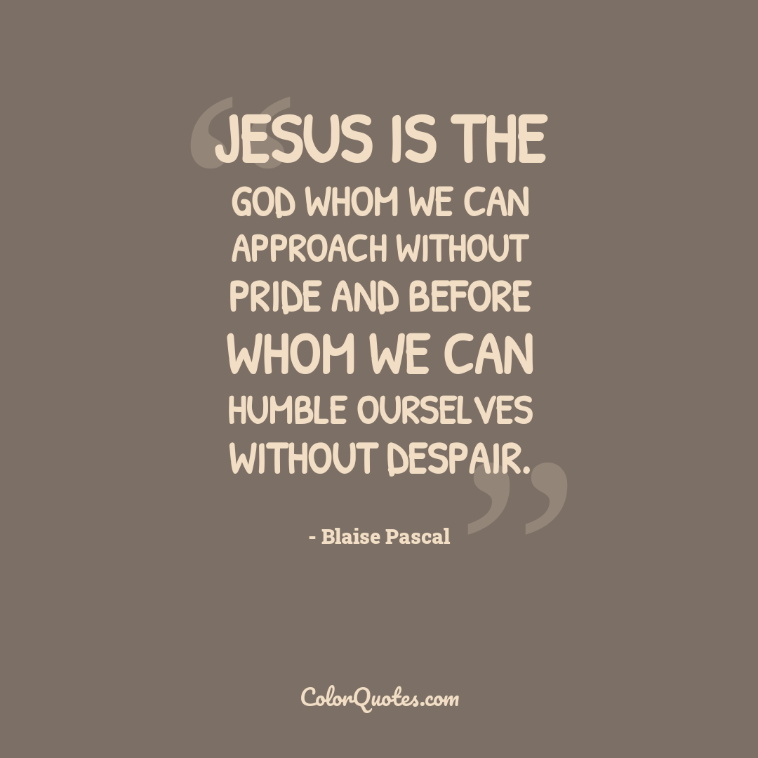 Jesus is the God whom we can approach without pride and before whom we can humble ourselves without despair.