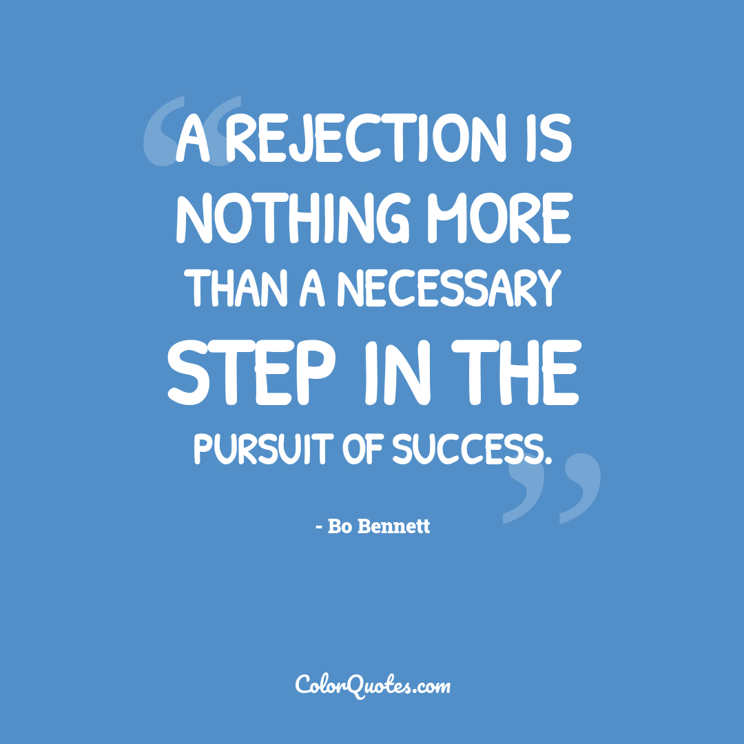 A rejection is nothing more than a necessary step in the pursuit of success.