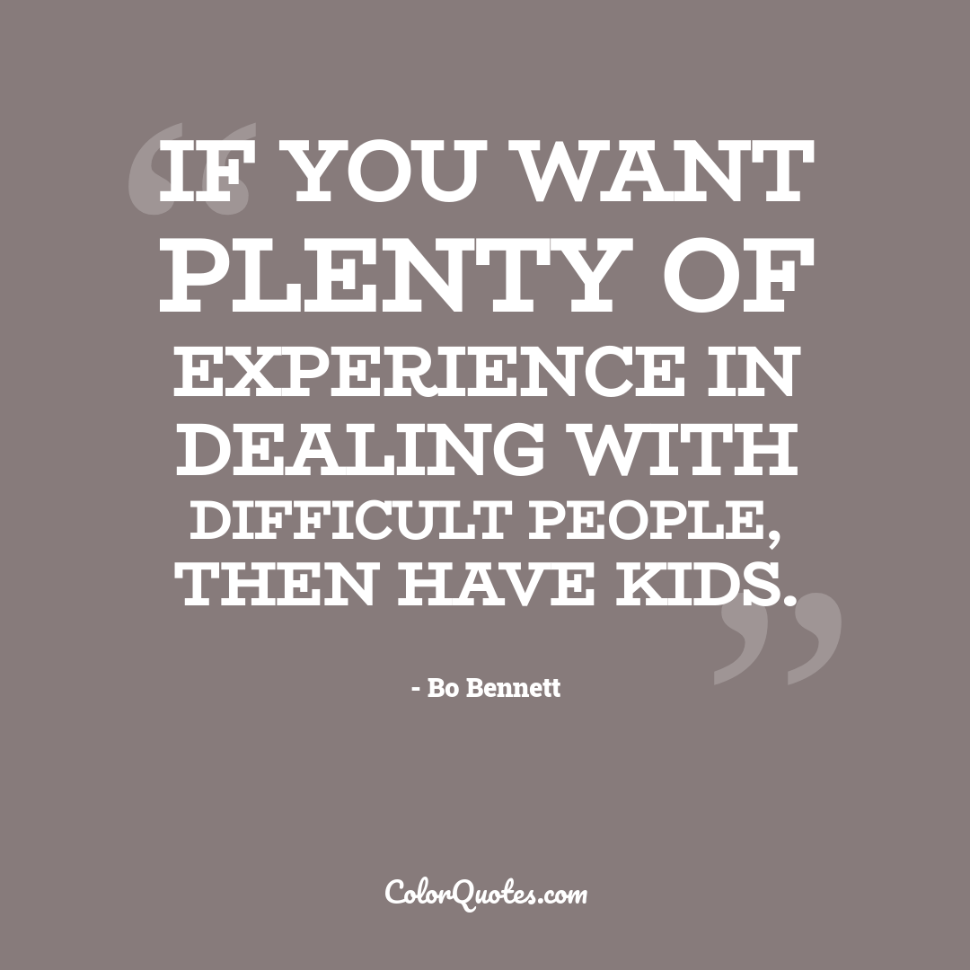 If you want plenty of experience in dealing with difficult people, then have kids.