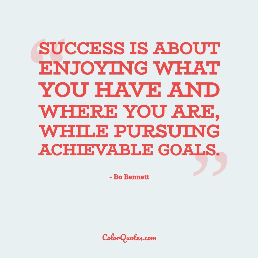 Success is about enjoying what you have and where you are, while pursuing achievable goals.