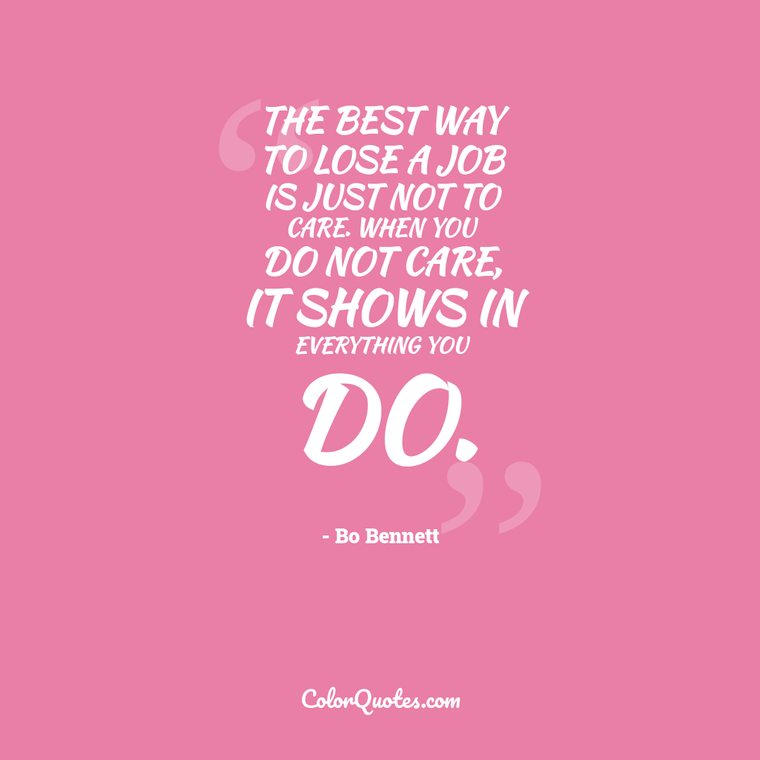 The best way to lose a job is just not to care. When you do not care, it shows in everything you do.