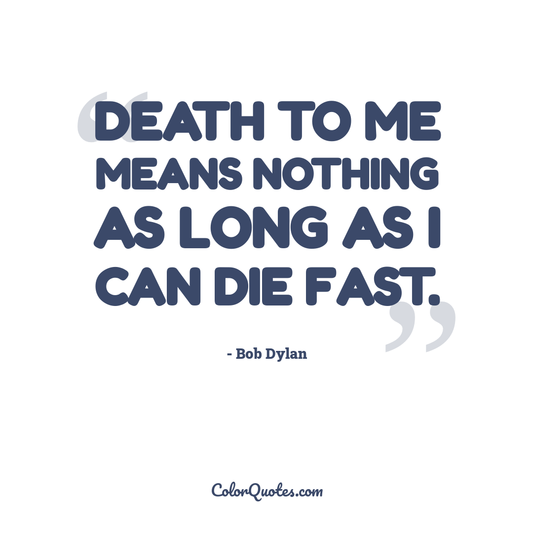 Death to me means nothing as long as I can die fast.