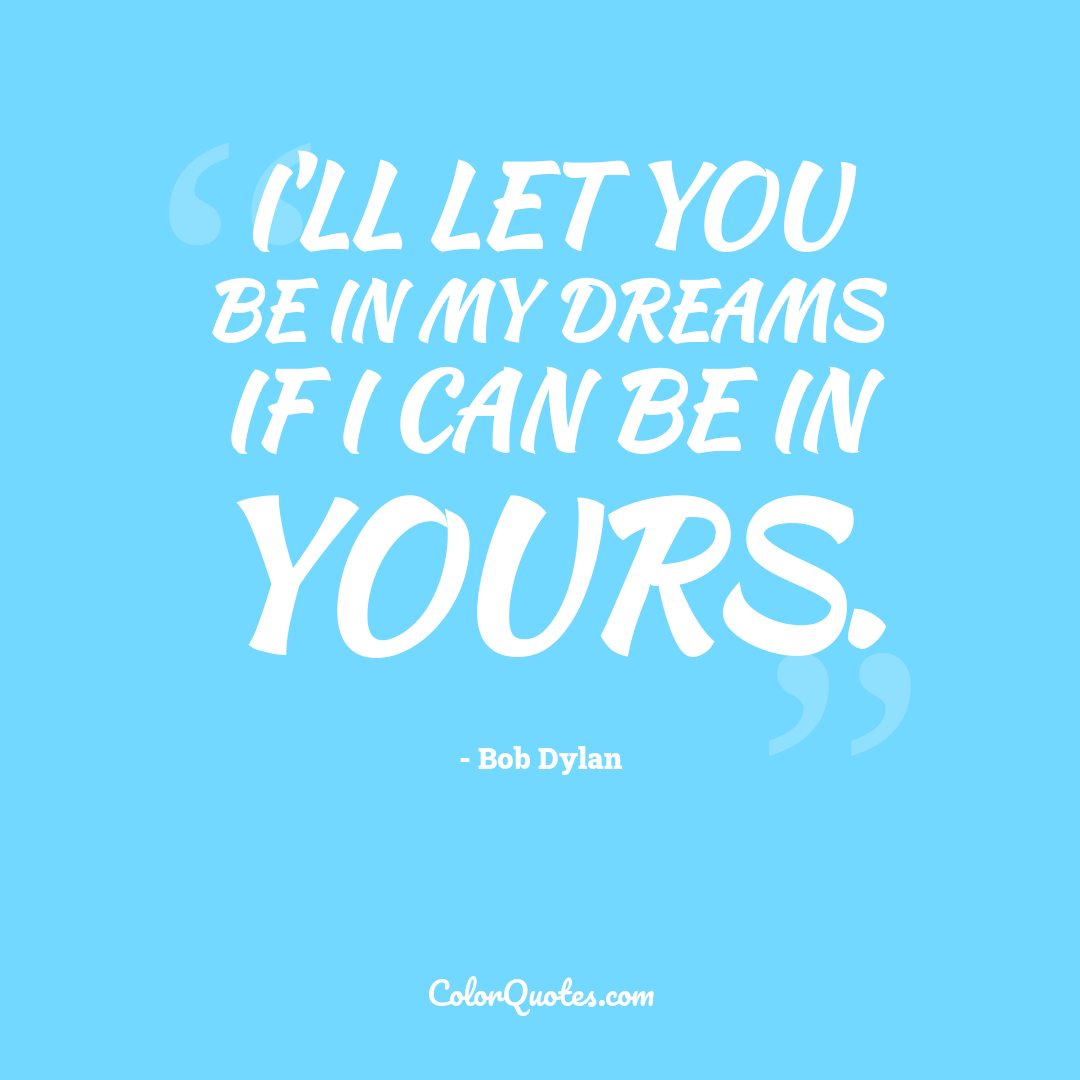 I'll let you be in my dreams if I can be in yours. by Bob Dylan