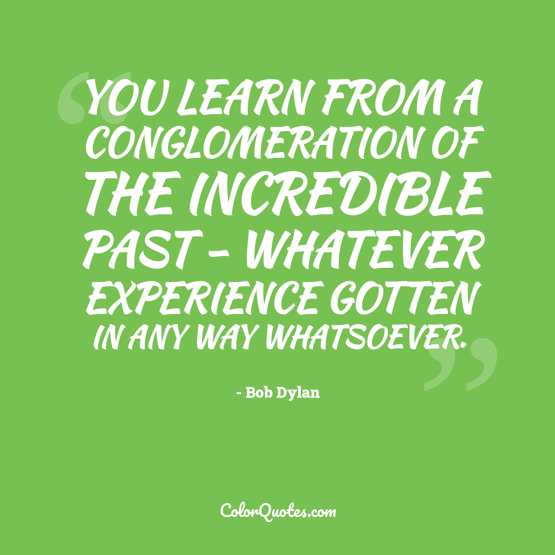 You learn from a conglomeration of the incredible past - whatever experience gotten in any way whatsoever.