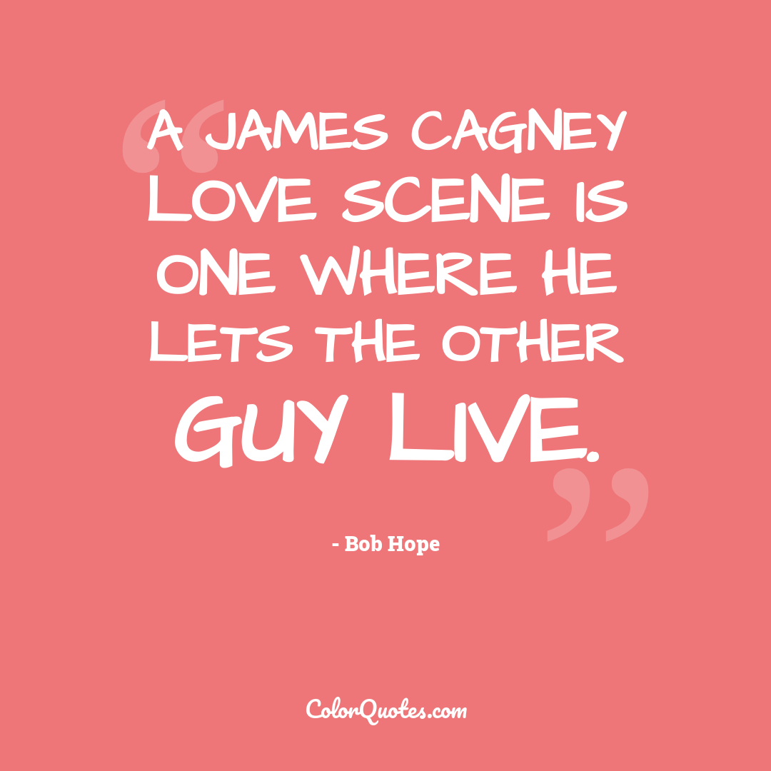 A James Cagney love scene is one where he lets the other guy live.