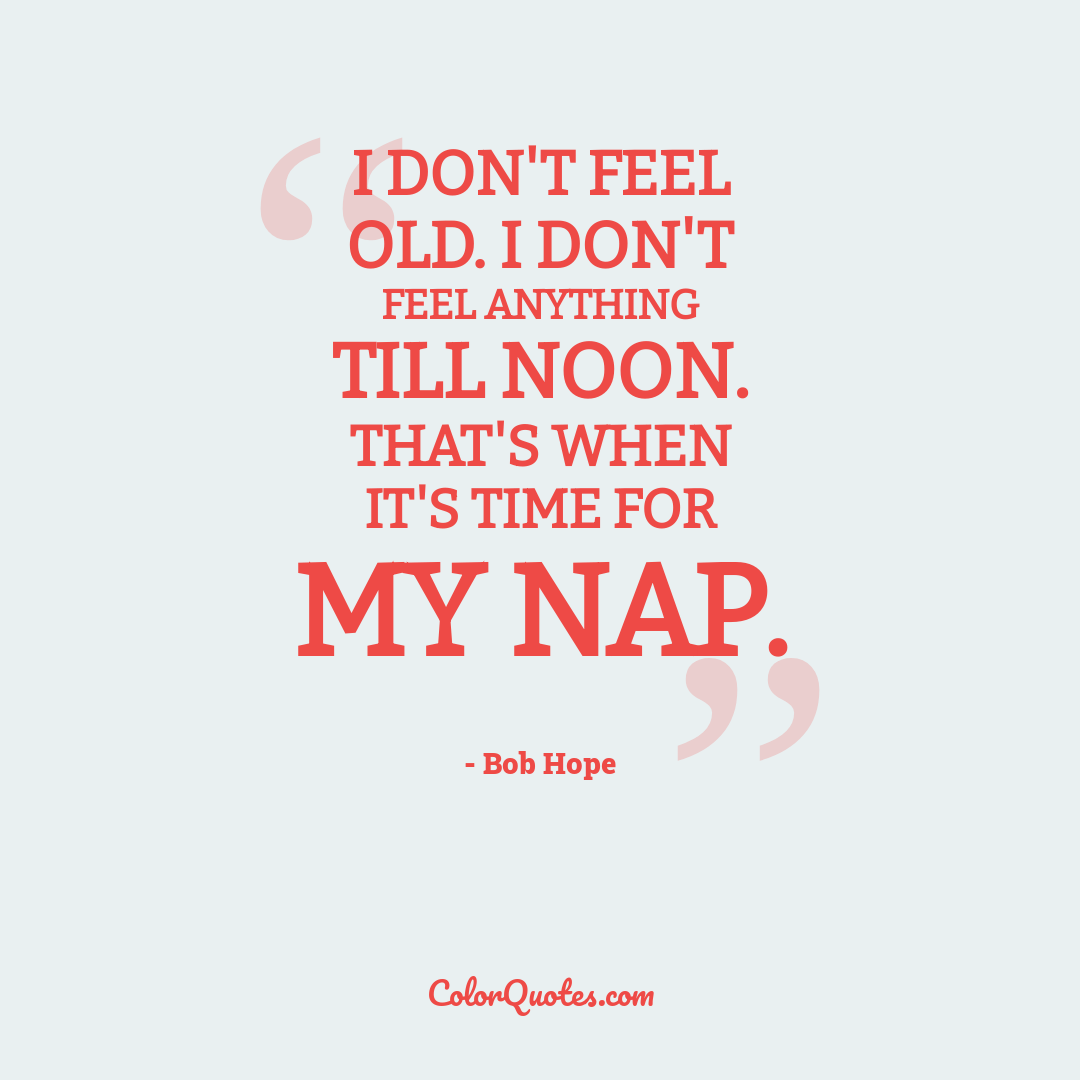 I don't feel old. I don't feel anything till noon. That's when it's time for my nap.