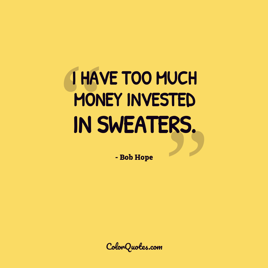 I have too much money invested in sweaters.