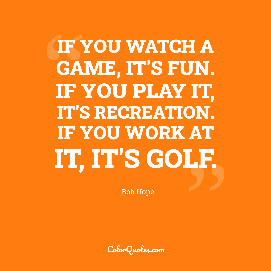 If you watch a game, it's fun. If you play it, it's recreation. If you work at it, it's golf.
