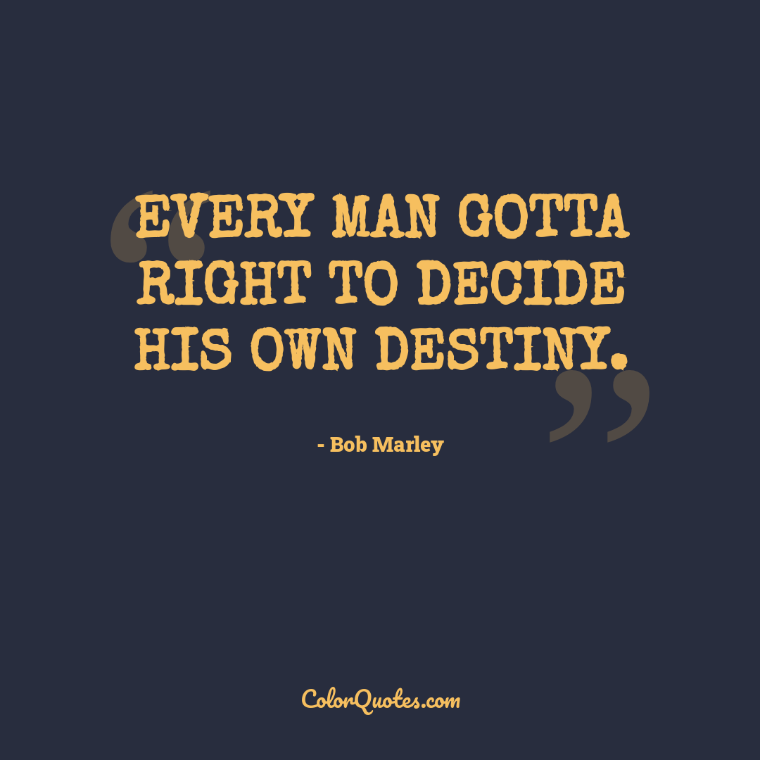 Every man gotta right to decide his own destiny.