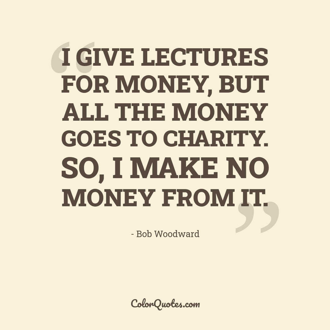 I give lectures for money, but all the money goes to charity. So, I make no money from it.