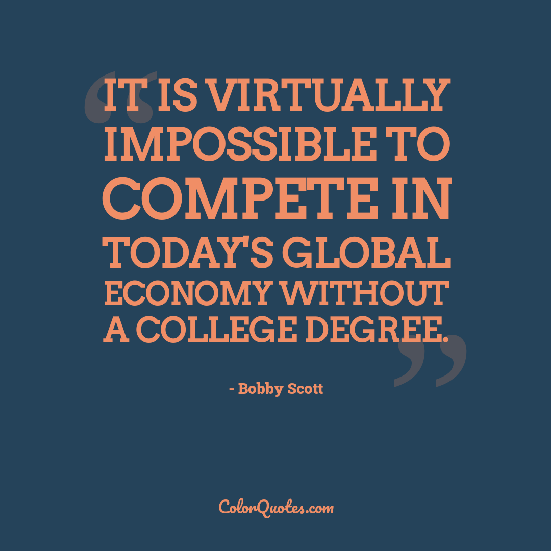 It is virtually impossible to compete in today's global economy without a college degree.