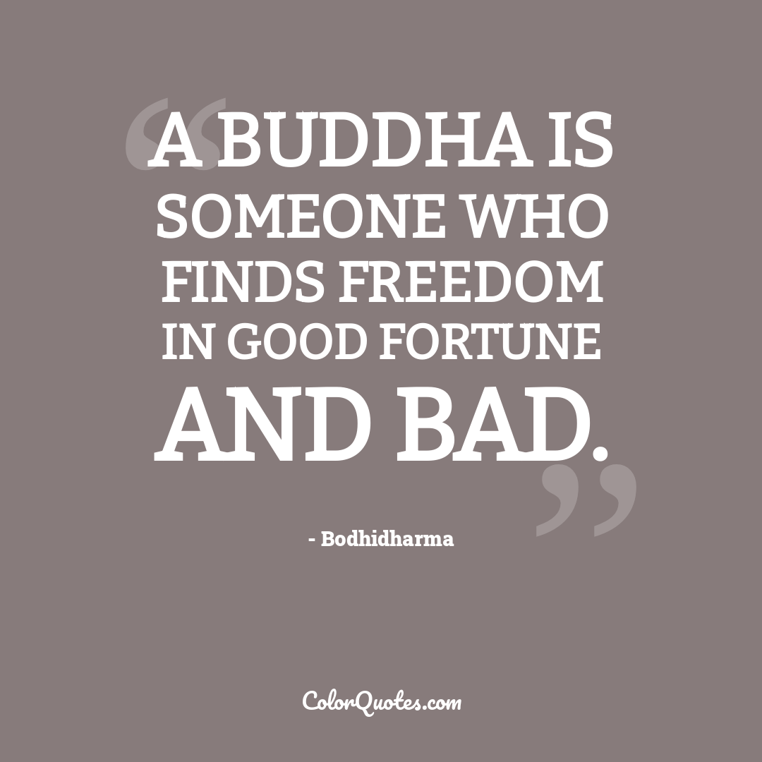 A Buddha is someone who finds freedom in good fortune and bad.