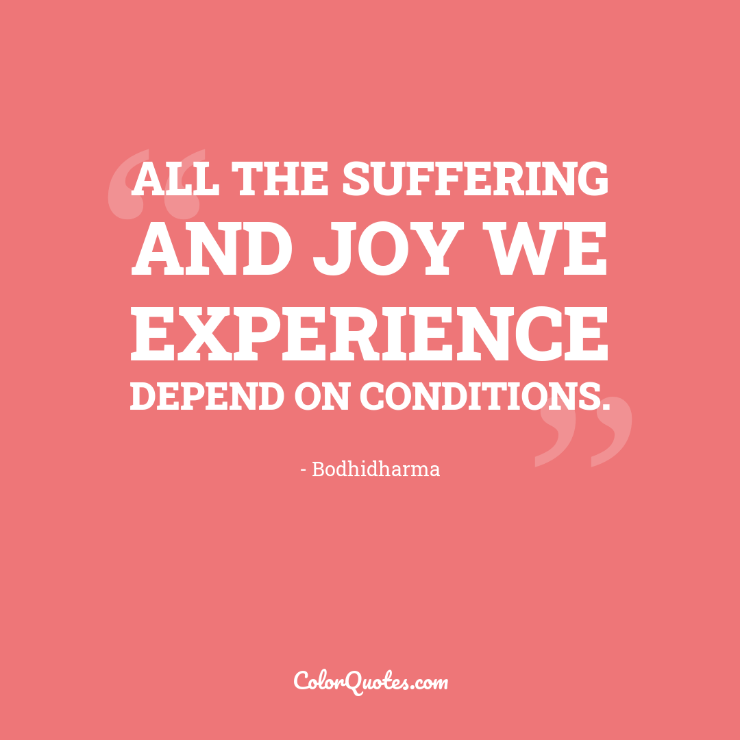 All the suffering and joy we experience depend on conditions.