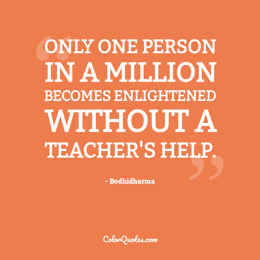 Only one person in a million becomes enlightened without a teacher's help.