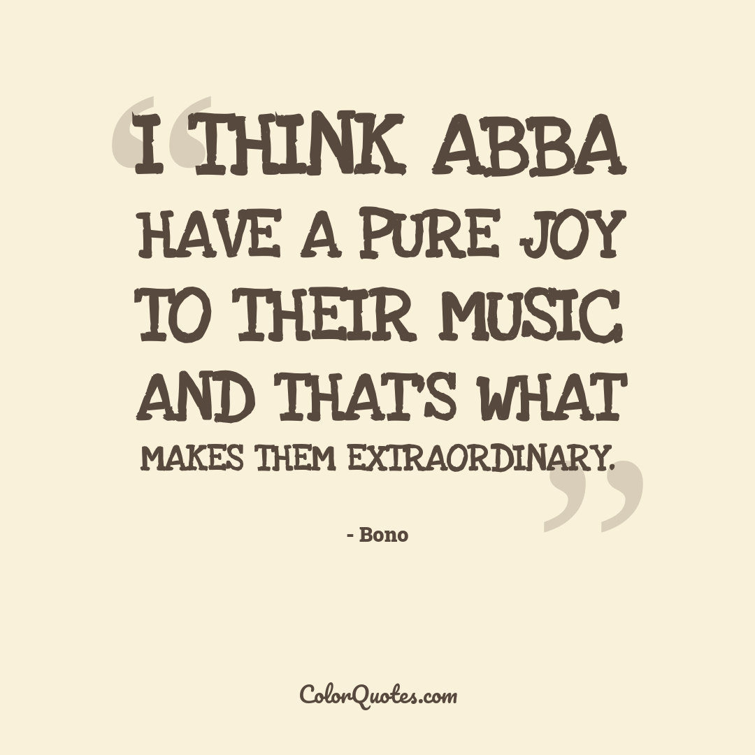 I think ABBA have a pure joy to their music and that's what makes them extraordinary.