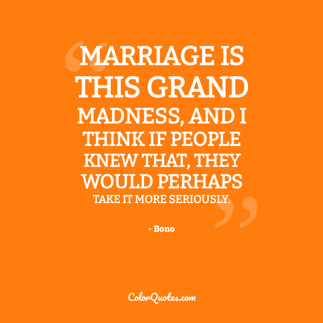 Marriage is this grand madness, and I think if people knew that, they would perhaps take it more seriously.
