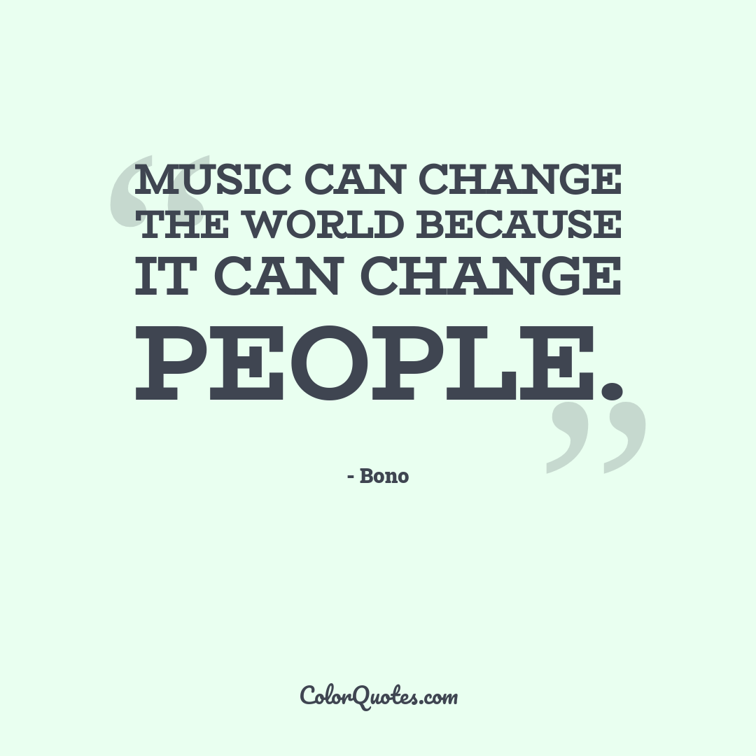 Music can change the world because it can change people.