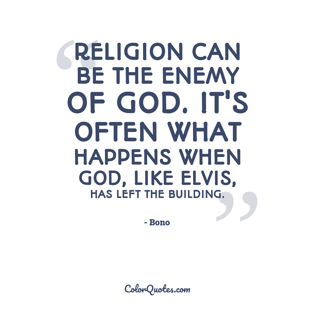Religion can be the enemy of God. It's often what happens when God, like Elvis, has left the building.