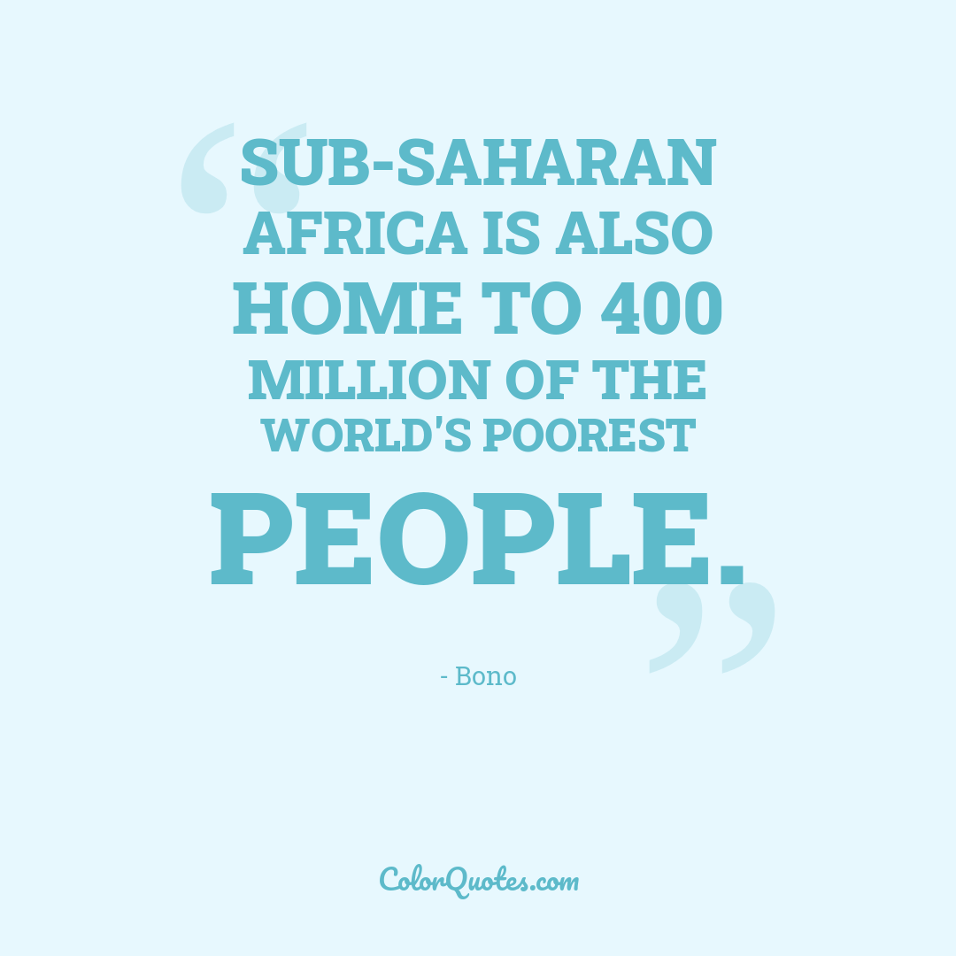 Sub-Saharan Africa is also home to 400 million of the world's poorest people.