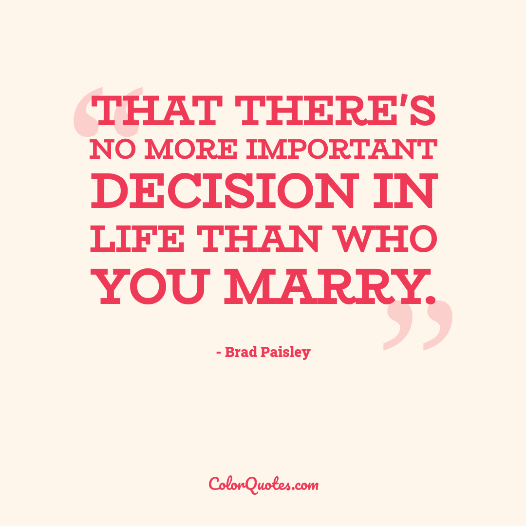 That there's no more important decision in life than who you marry.