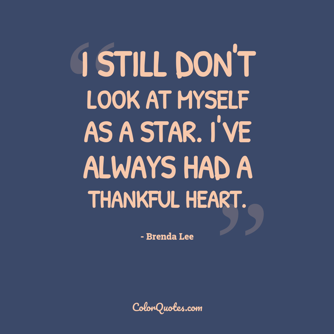 I still don't look at myself as a star. I've always had a thankful heart.