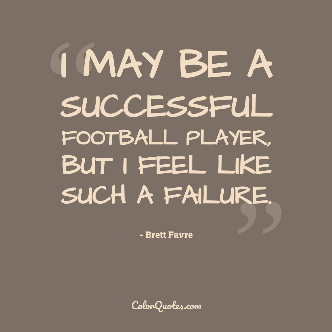 I may be a successful football player, but I feel like such a failure.