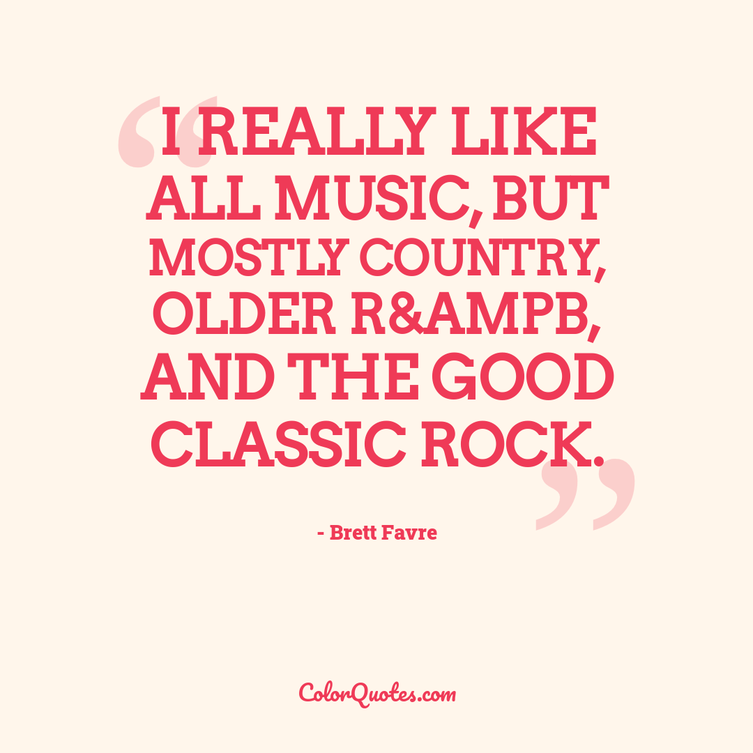 I really like all music, but mostly Country, older R&ampB, and the good classic rock.