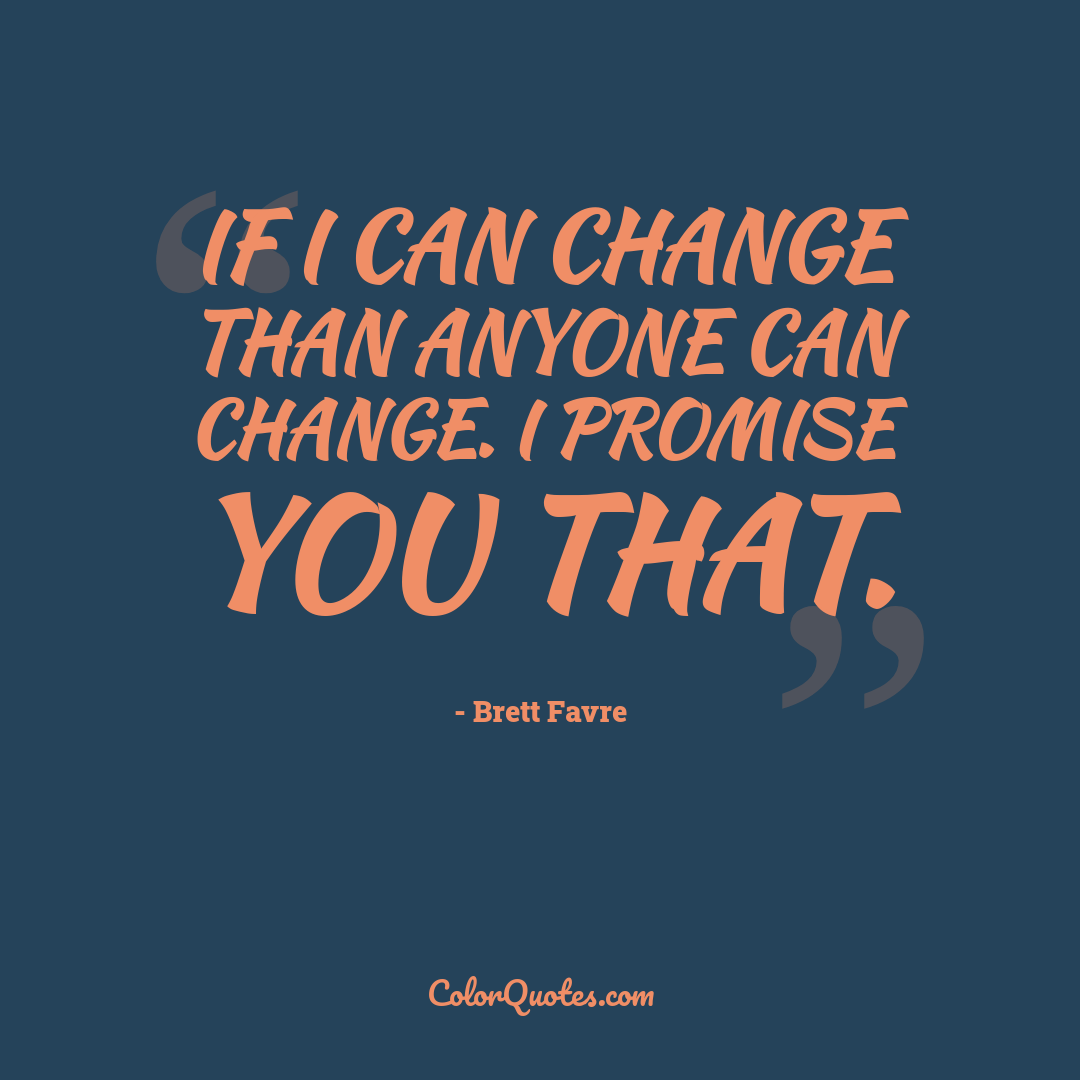 If I can change than anyone can change. I promise you that.