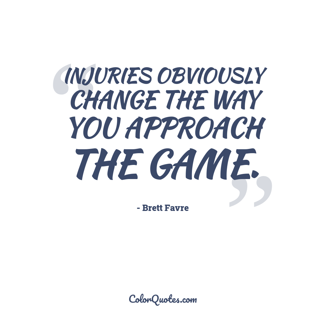 Injuries obviously change the way you approach the game.