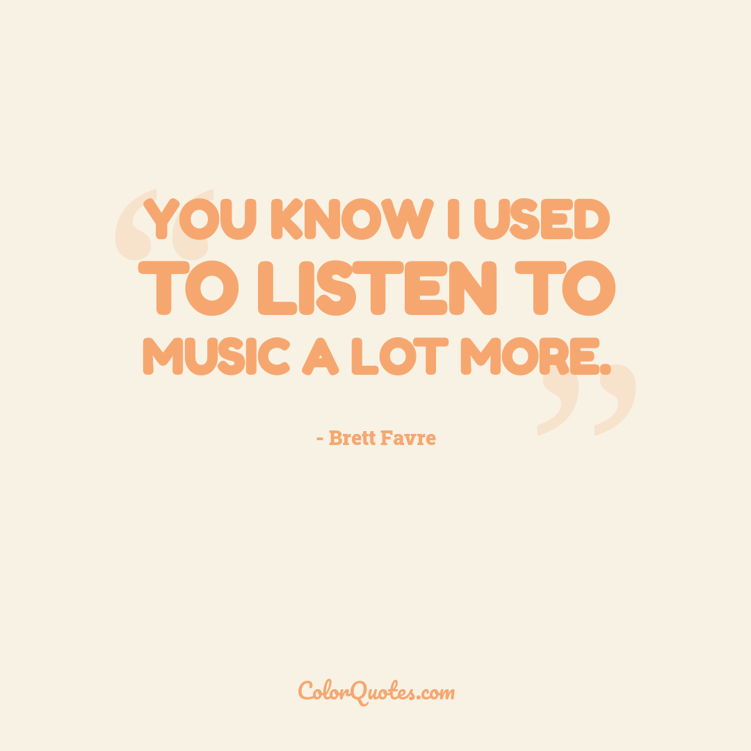 You know I used to listen to music a lot more.