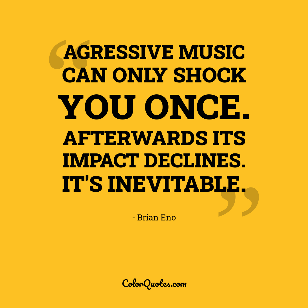 Agressive music can only shock you once. Afterwards its impact declines. It's inevitable.