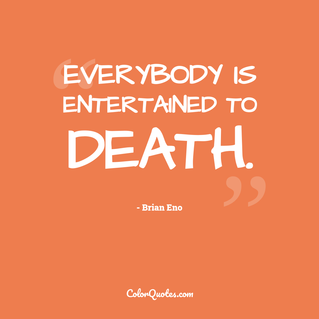 Everybody is entertained to death.