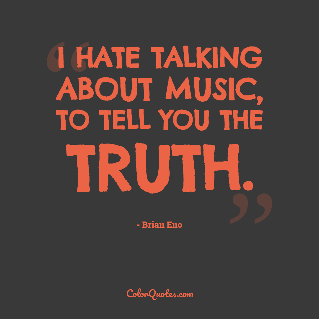 I hate talking about music, to tell you the truth.