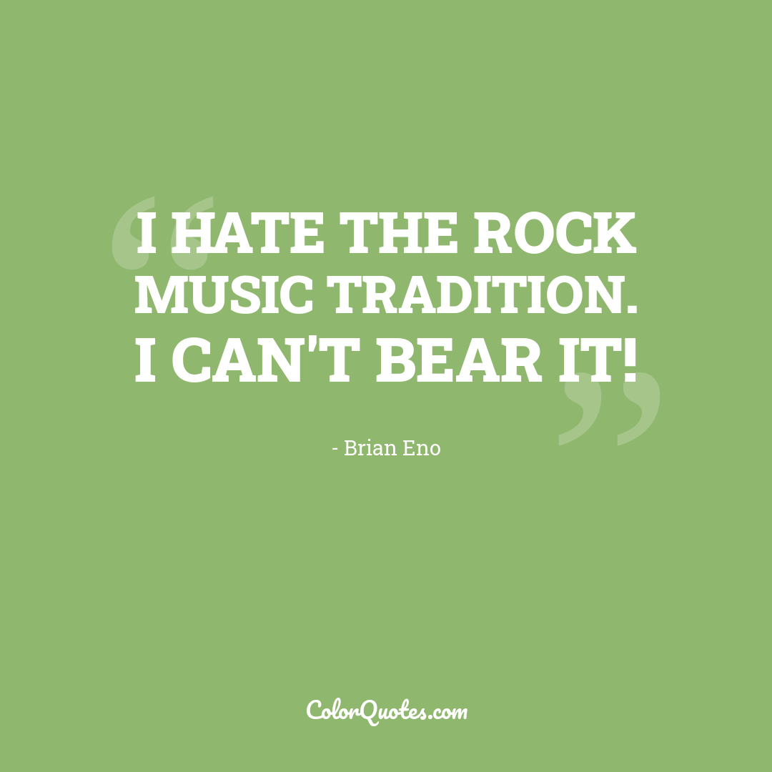 I hate the rock music tradition. I can't bear it!