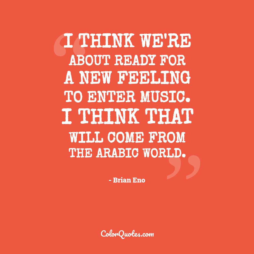 I think we're about ready for a new feeling to enter music. I think that will come from the Arabic world.