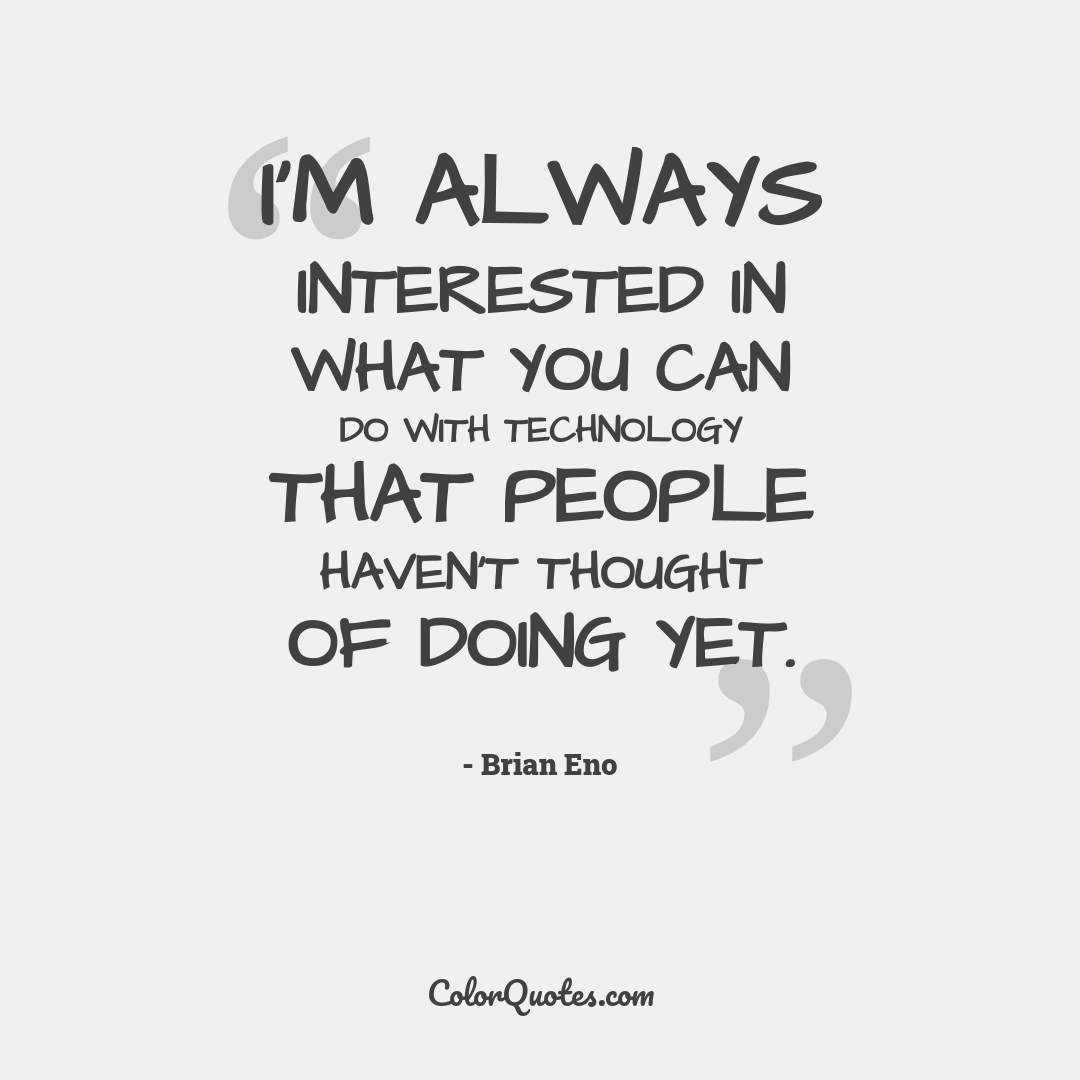 I'm always interested in what you can do with technology that people haven't thought of doing yet.