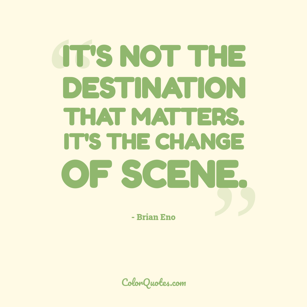 It's not the destination that matters. It's the change of scene.