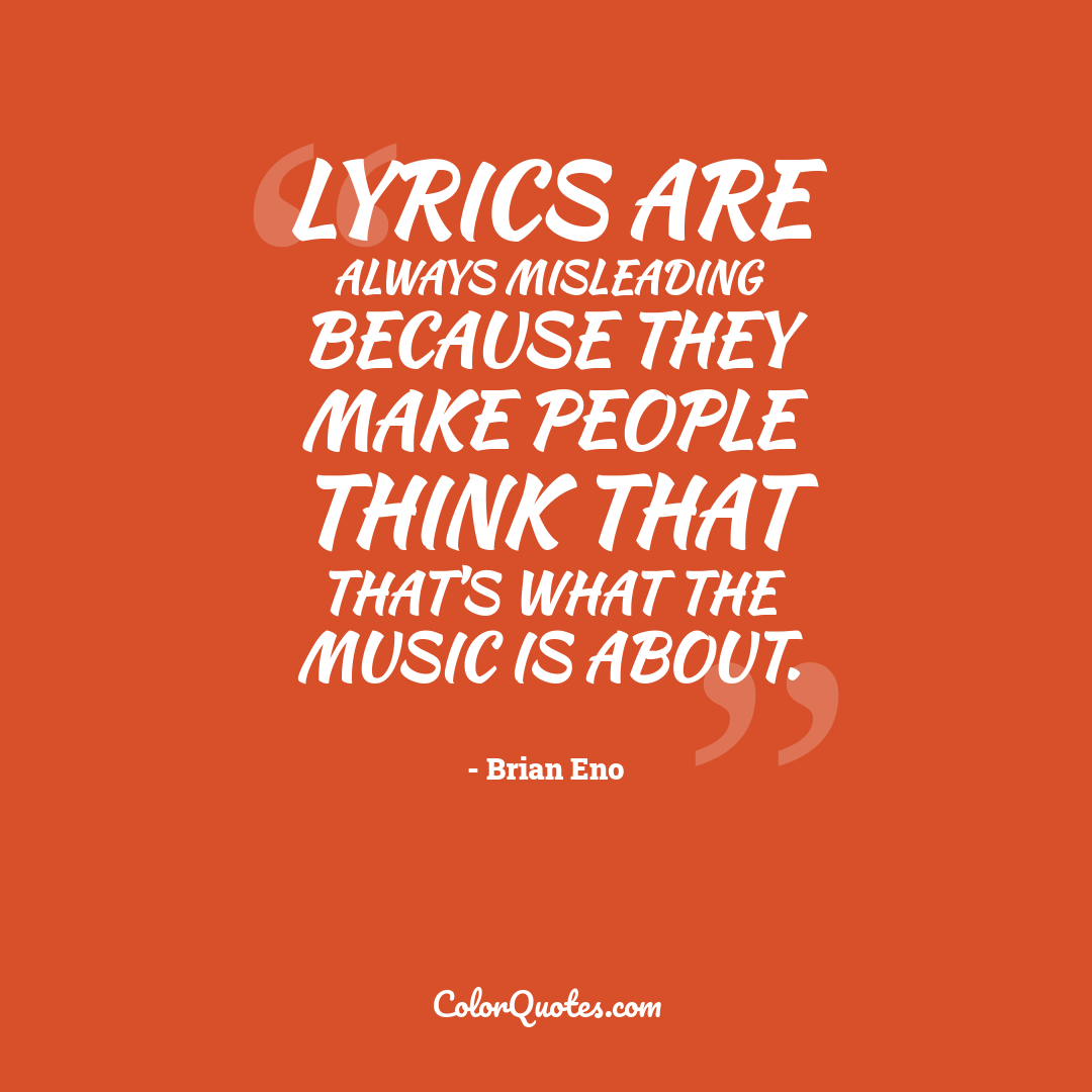 Lyrics are always misleading because they make people think that that's what the music is about.