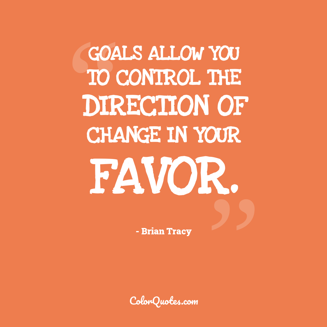 Goals allow you to control the direction of change in your favor.