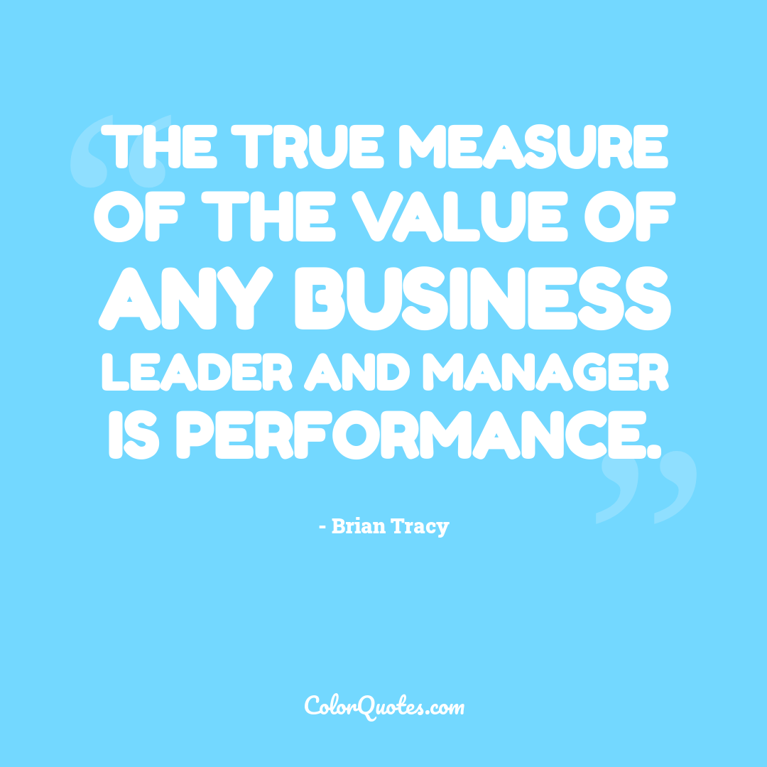 The true measure of the value of any business leader and manager is performance.