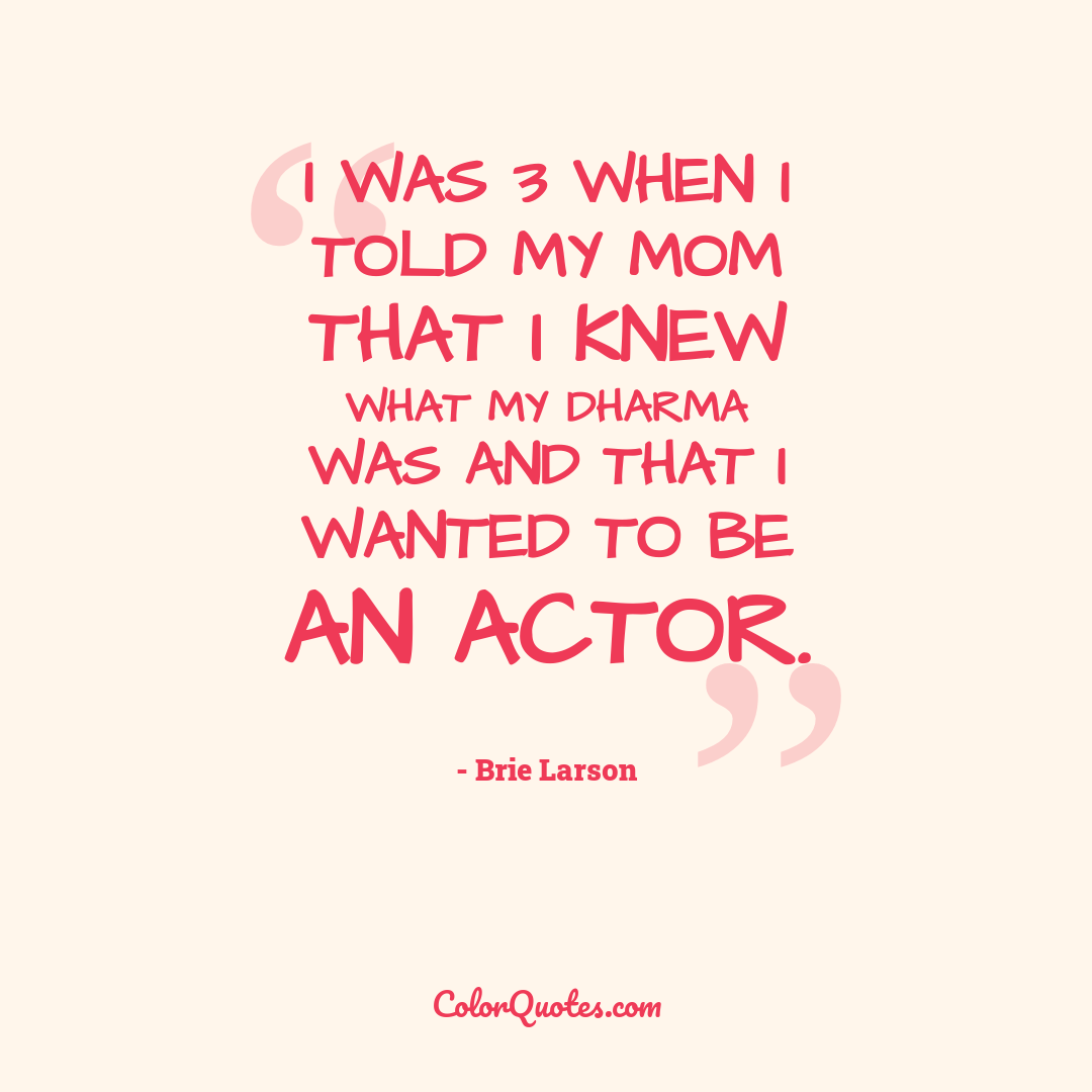 I was 3 when I told my mom that I knew what my dharma was and that I wanted to be an actor.