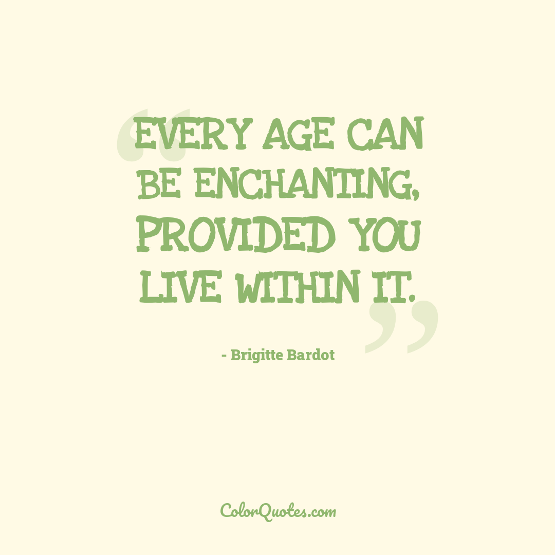 Every age can be enchanting, provided you live within it.