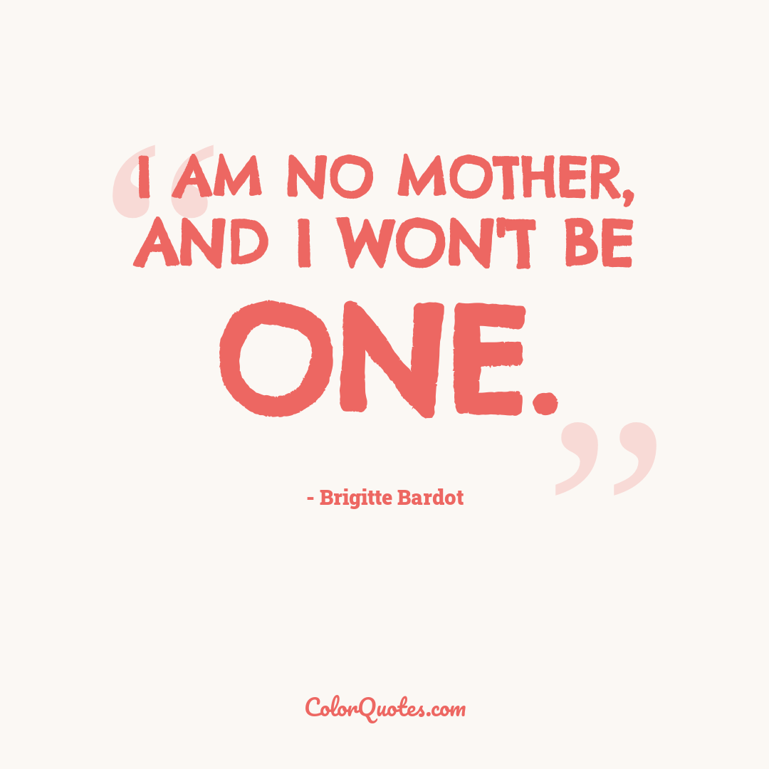 I am no mother, and I won't be one.