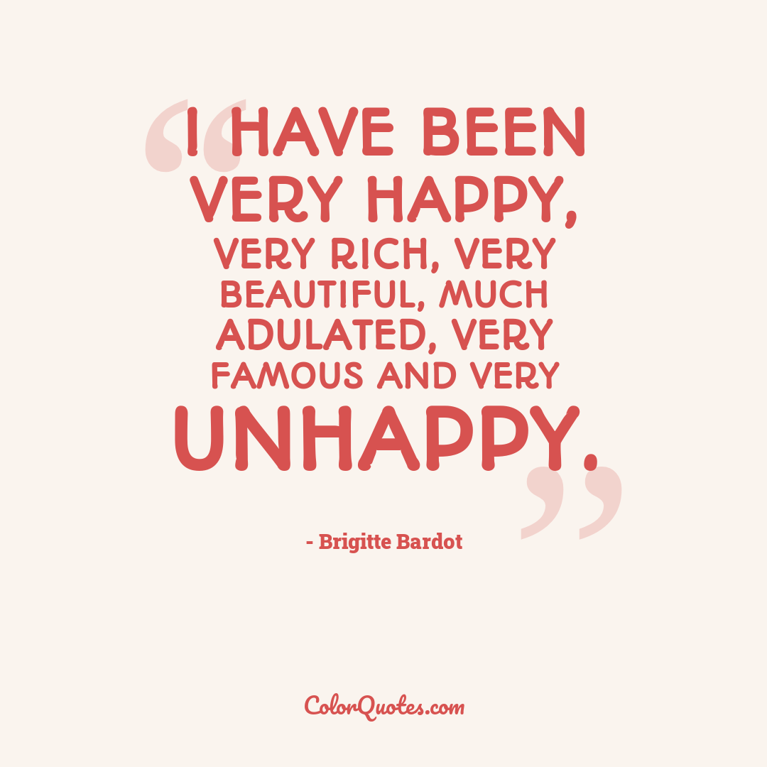 I have been very happy, very rich, very beautiful, much adulated, very famous and very unhappy.